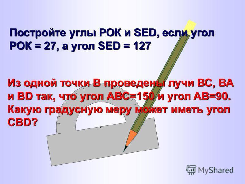 Постройте углы РОК и SED, если угол РОК = 27, а угол SED = 127 Из одной точки В проведены лучи ВС, ВА и ВD так, что угол АВС=150 и угол AB=90. Какую градусную меру может иметь угол CBD?