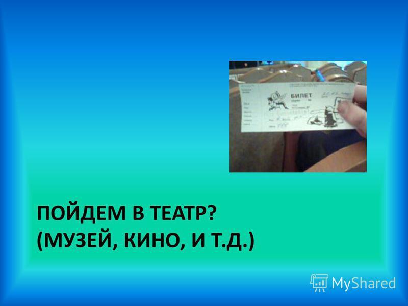 ПОЙДЕМ В ТЕАТР? (МУЗЕЙ, КИНО, И Т.Д.)