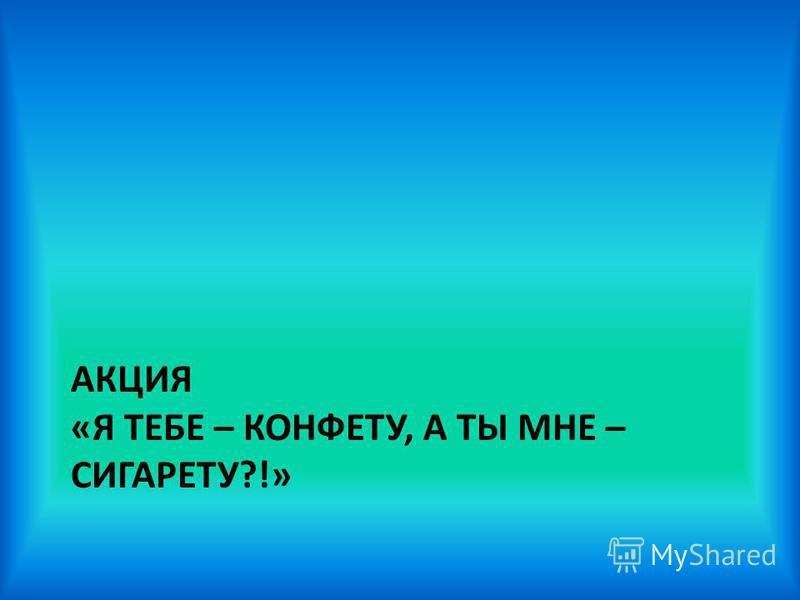 АКЦИЯ «Я ТЕБЕ – КОНФЕТУ, А ТЫ МНЕ – СИГАРЕТУ?!»