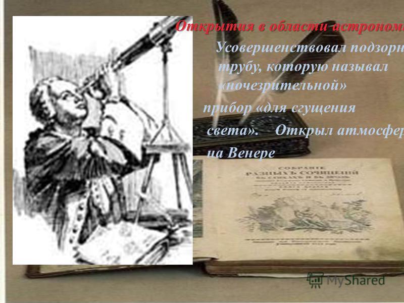 Открытия в области астрономии Усовершенствовал подзорную трубу, которую называл «ночь зрительной» прибор «для сгущения света». Открыл атмосферу на Венере