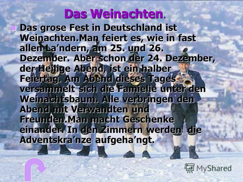 Das Weinachten. Das Das grose Fest in Deutschland ist Weinachten.Man feiert es, wie in fast allen Landern, am 25. und 26. Dezember. Aber schon der 24. Dezember, der Heilige Abend, ist ein halber Feiertag. Am Abend dieses Tages versammelt sich die Fam