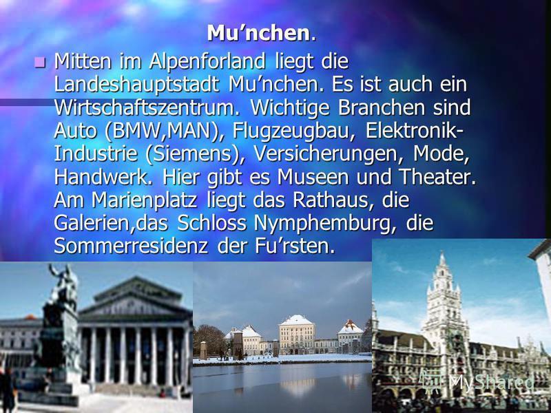Munchen. Mitten Mitten im Alpenforland liegt die Landeshauptstadt Munchen. Es ist auch ein Wirtschaftszentrum. Wichtige Branchen sind Auto (BMW,MAN), Flugzeugbau, Elektronik- Industrie (Siemens), Versicherungen, Mode, Handwerk. Hier gibt es Museen un