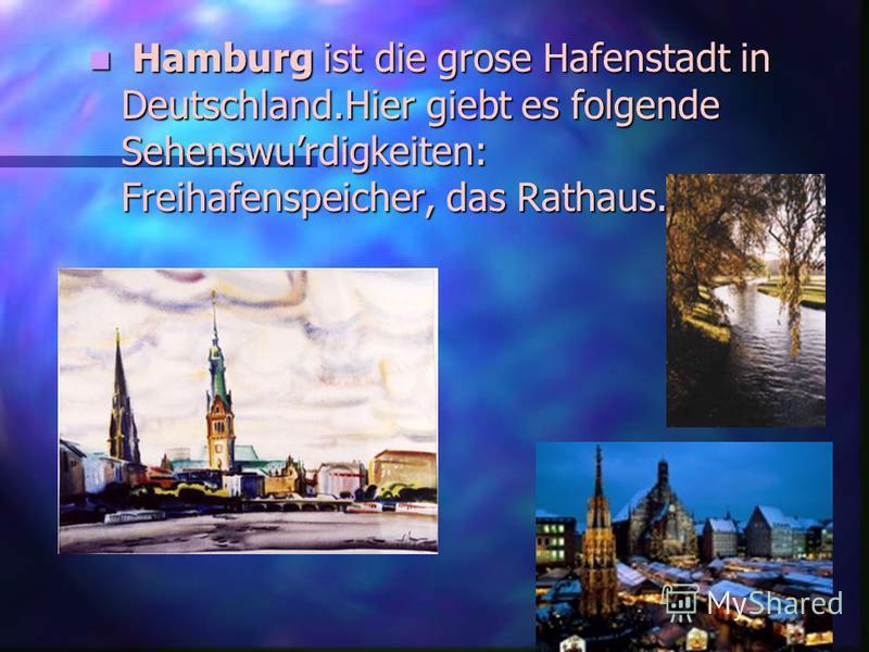 Hamburg ist die grose Hafenstadt in Deutschland.Hier giebt es folgende Sehenswurdigkeiten: Freihafenspeicher, das Rathaus.