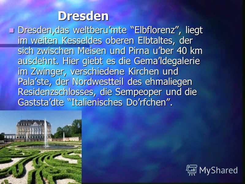 Dresden Dresden,das Dresden,das weltberumte Elbflorenz, liegt im weiten Kesseldes oberen Elbtaltes, der sich zwischen Meisen und Pirna uber 40 km ausdehnt. Hier giebt es die Gemaldegalerie im Zwinger, verschiedene Kirchen und Palaste, der Nordwesttei