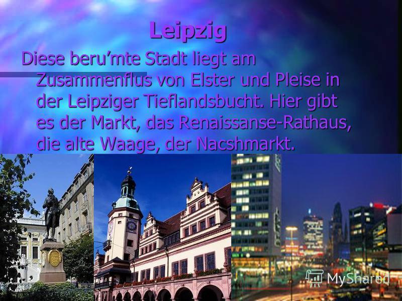 Leipzig Diese berumte Stadt liegt am Zusammenflus von Elster und Pleise in der Leipziger Tieflandsbucht. Hier gibt es der Markt, das Renaissanse-Rathaus, die alte Waage, der Nacshmarkt.