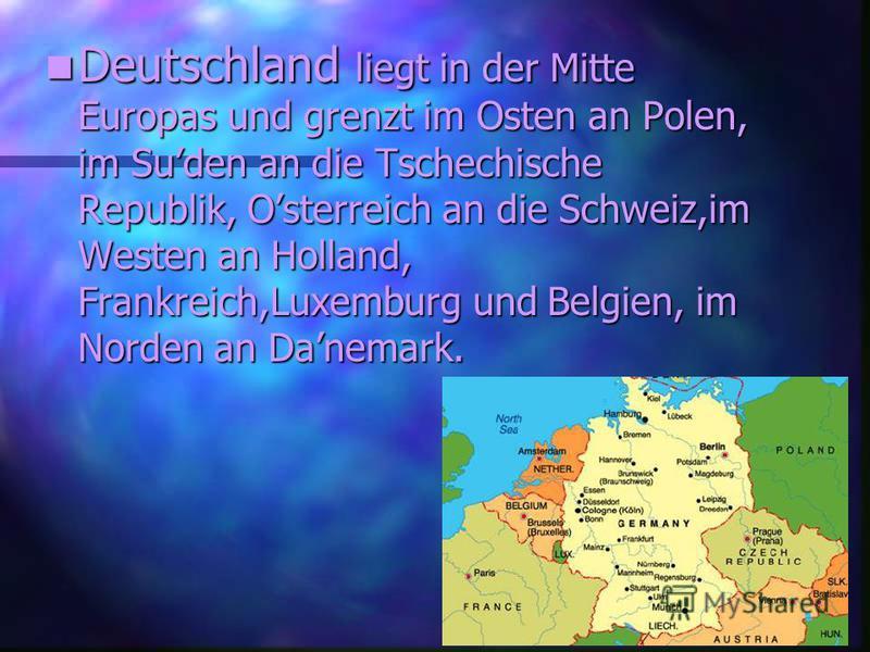 Deutschland Deutschland liegt in der Mitte Europas und grenzt im Osten an Polen, im Suden an die Tschechische Republik, Osterreich an die Schweiz,im Westen an Holland, Frankreich,Luxemburg und Belgien, im Norden an Danemark.
