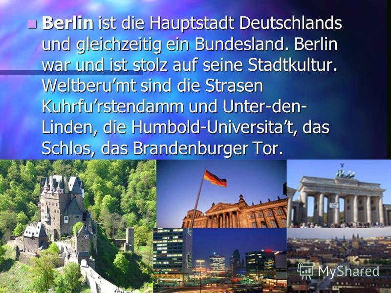 Berlin ist die Hauptstadt Deutschlands und gleichzeitig ein Bundesland. Berlin war und ist stolz auf seine Stadtkultur. Weltberumt sind die Strasen Kuhrfurstendamm und Unter-den- Linden, die Humbold-Universitat, das Schlos, das Brandenburger Tor. Ber