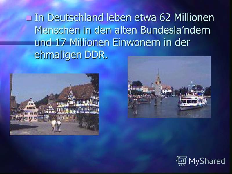 In In Deutschland leben etwa 62 Millionen Menschen in den alten Bundeslandern und 17 Millionen Einwonern in der ehmaligen DDR.