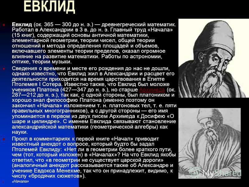 ЕВКЛИД Евклид (ок. 365 300 до н. э.) древнегреческий математик. Работал в Александрии в 3 в. до н. э. Главный труд «Начала» (15 книг), содержащий основы античной математики, элементарной геометрии, теории чисел, общей теории отношений и метода опреде