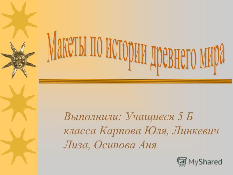 Выполнили: Учащиеся 5 Б класса Карпова Юля, Линкевич Лиза, Осипова Аня