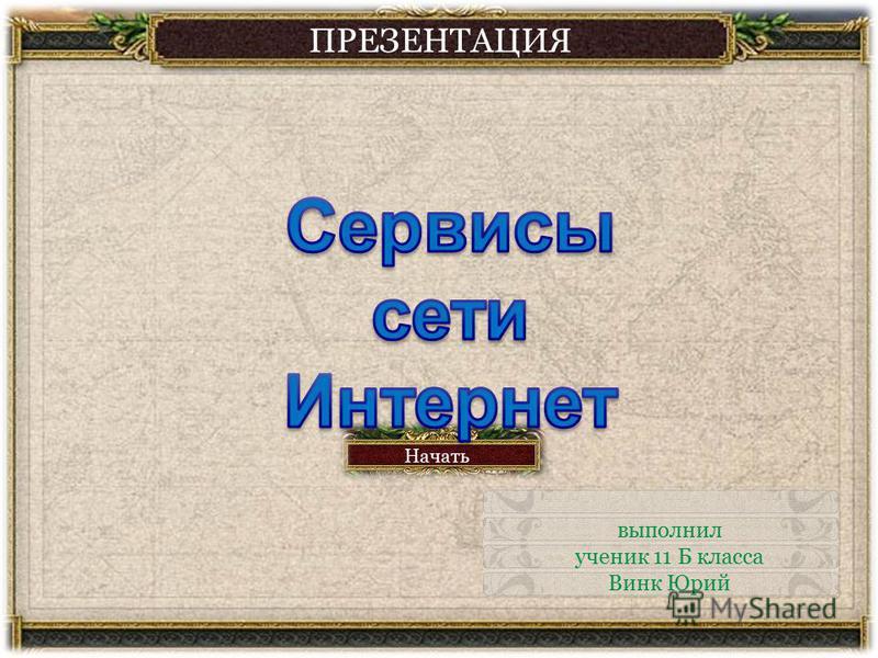 ПРЕЗЕНТАЦИЯ Начать выполнил ученик 11 Б класса Винк Юрий