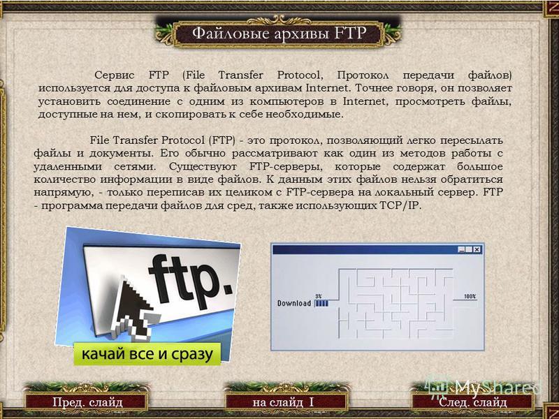 Файловые архивы FTP Сервис FTP (File Transfer Protocol, Протокол передачи файлов) используется для доступа к файловым архивам Internet. Точнее говоря, он позволяет установить соединение с одним из компьютеров в Internet, просмотреть файлы, доступные