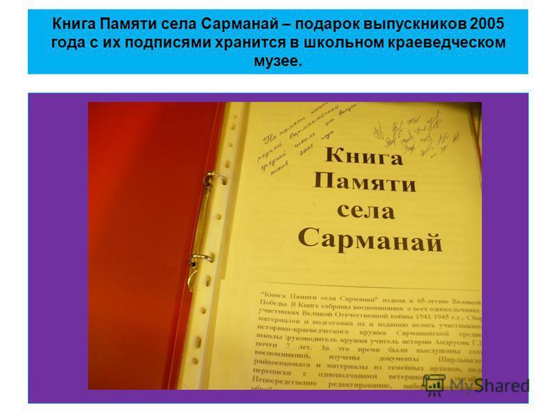Книга Памяти села Сарманай – подарок выпускников 2005 года с их подписями хранится в школьном краеведческом музее.