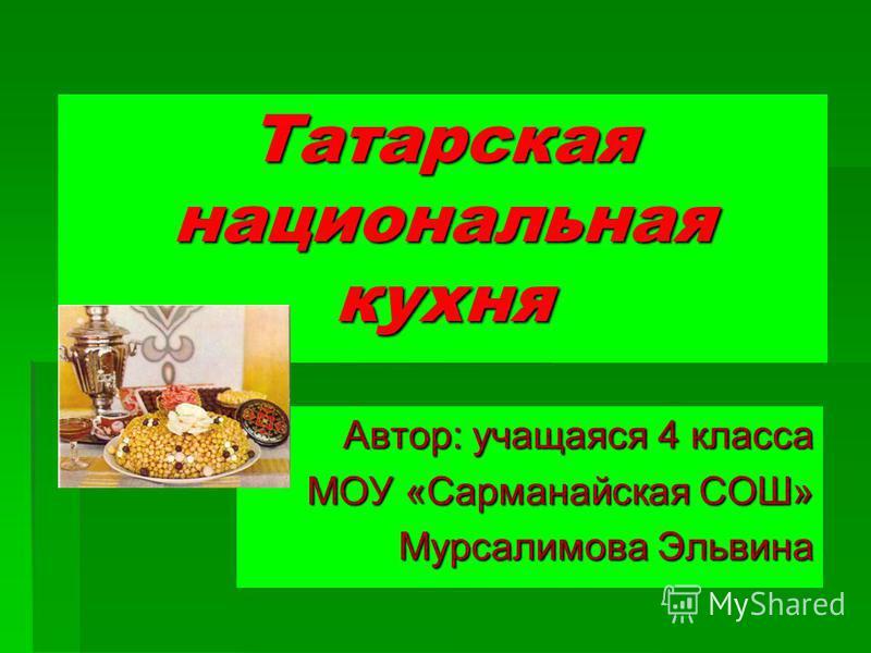Татарская национальная кухня Автор: учащаяся 4 класса МОУ «Сарманайская СОШ» Мурсалимова Эльвина