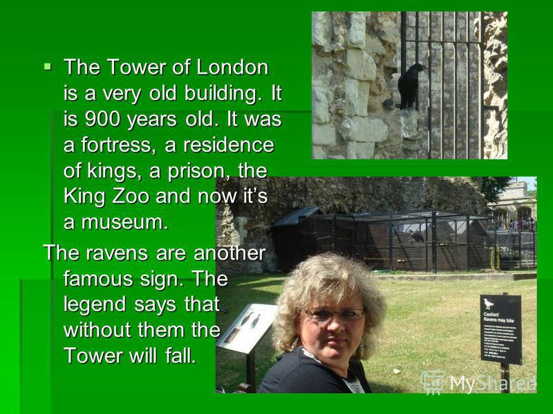 The Tower of London is a very old building. It is 900 years old. It was a fortress, a residence of kings, a prison, the King Zoo and now its a museum. The Tower of London is a very old building. It is 900 years old. It was a fortress, a residence of