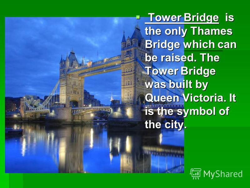 Tower Bridge is the only Thames Bridge which can be raised. The Tower Bridge was built by Queen Victoria. It is the symbol of the city. Tower Bridge is the only Thames Bridge which can be raised. The Tower Bridge was built by Queen Victoria. It is th
