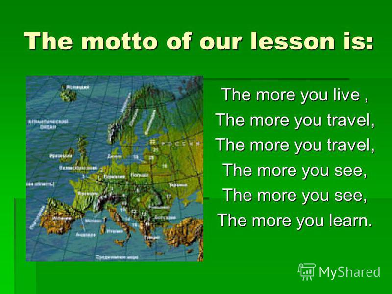 The motto of our lesson is: The more you live, The more you travel, The more you see, The more you learn.