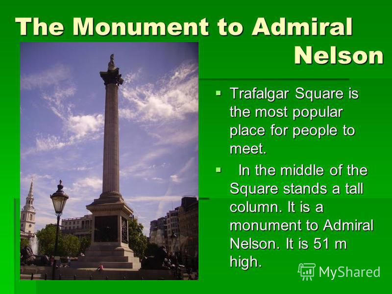 The Monument to Admiral Nelson Trafalgar Square is the most popular place for people to meet. Trafalgar Square is the most popular place for people to meet. In the middle of the Square stands a tall column. It is a monument to Admiral Nelson. It is 5