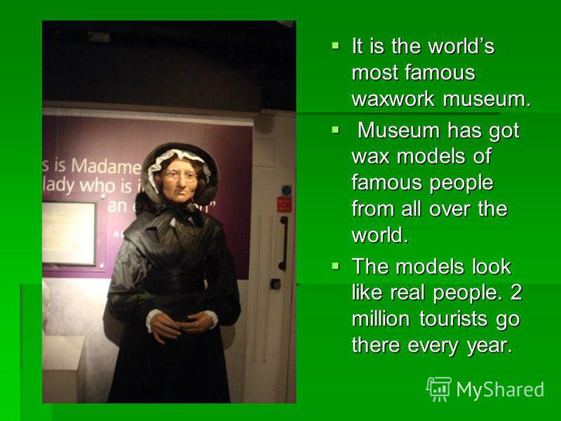 It is the worlds most famous waxwork museum. It is the worlds most famous waxwork museum. Museum has got wax models of famous people from all over the world. Museum has got wax models of famous people from all over the world. The models look like rea