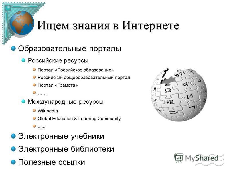 Ищем знания в Интернете Образовательные порталы Российские ресурсы Портал «Российское образование» Российский общеобразовательный портал Портал «Грамота» …… Международные ресурсы Wikipedia Global Education & Learning Community...... Электронные учебн
