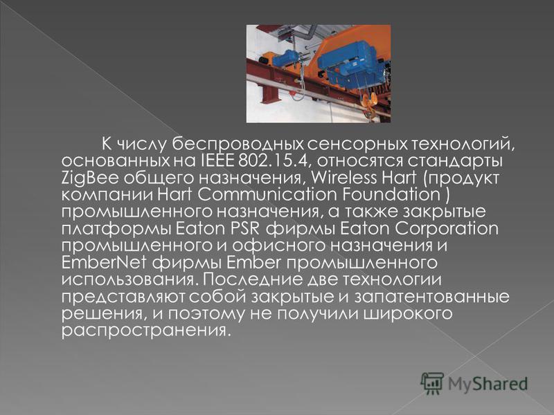 К числу беспроводных сенсорных технологий, основанных на IEEE 802.15.4, относятся стандарты ZigBee общего назначения, Wireless Hart (продукт компании Hart Communication Foundation ) промышленного назначения, а также закрытые платформы Eaton PSR фирмы