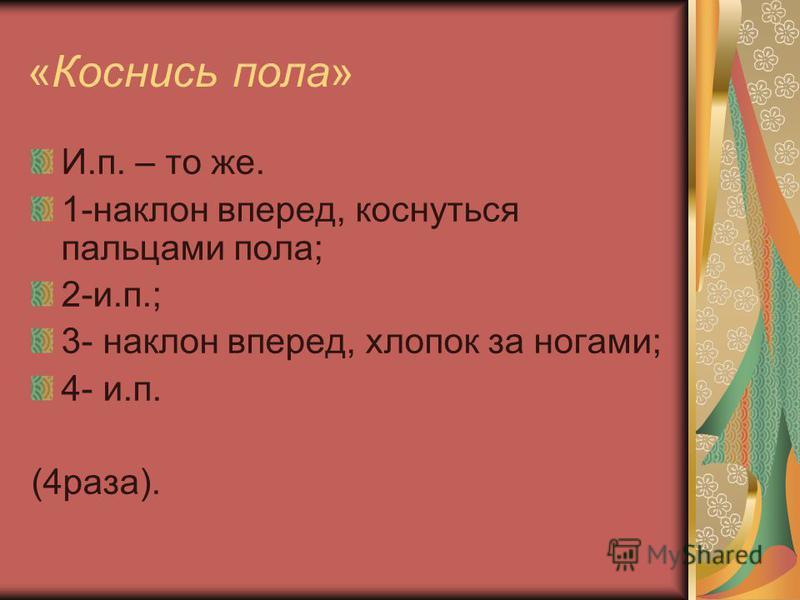 «Коснись пола» И.п. – то же. 1-наклон вперед, коснуться пальцами пола; 2-и.п.; 3- наклон вперед, хлопок за ногами; 4- и.п. (4 раза).