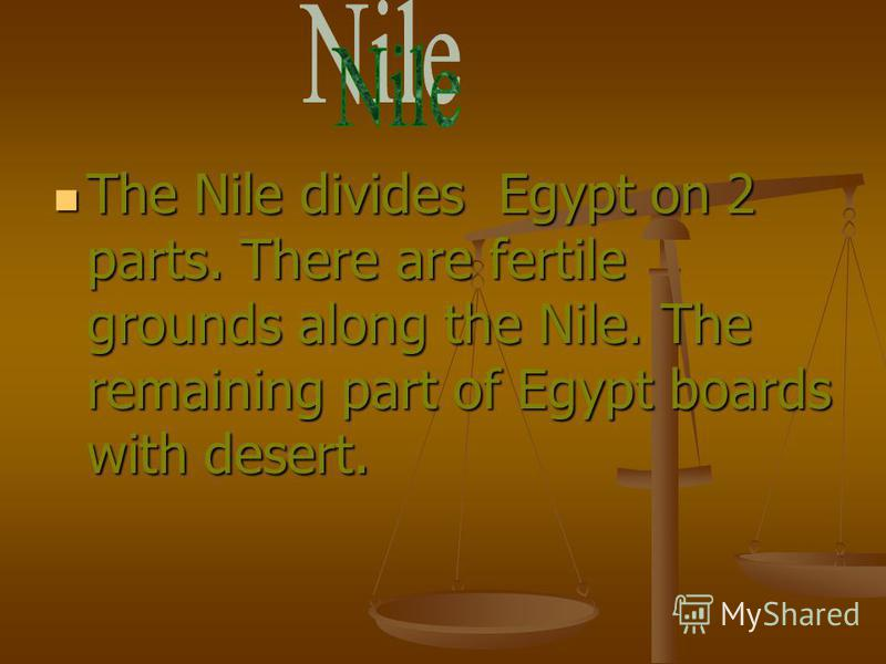 The Nile divides Egypt on 2 parts. There are fertile grounds along the Nile. The remaining part of Egypt boards with desert. The Nile divides Egypt on 2 parts. There are fertile grounds along the Nile. The remaining part of Egypt boards with desert.