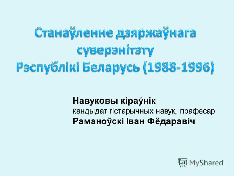 Навуковы кіраўнік кандыдат гістарычных навук, прафесар Раманоўскі Іван Фёдаравіч