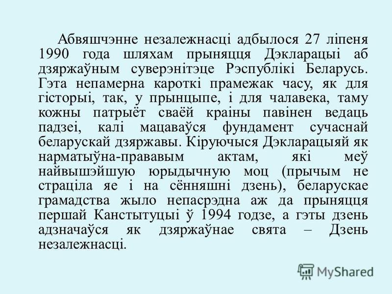Абвяшчэнне незалежнасці адбылося 27 ліпеня 1990 года шляхам прыняцця Дэкларацыі аб дзяржаўным суверэнітэце Рэспублікі Беларусь. Гэта непамерна кароткі прамежак часу, як для гісторыі, так, у прынцыпе, і для чалавека, таму кожны патрыёт сваёй краіны па