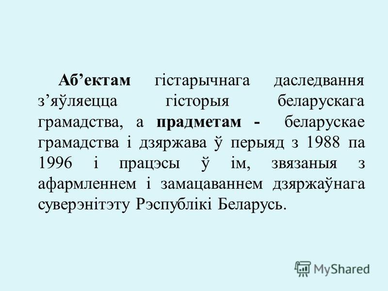 Абектам гістарычнага даследвання зяўляецца гісторыя беларускага грамадства, а прадметам - беларускае грамадства і дзяржава ў перыяд з 1988 па 1996 і працэсы ў ім, звязаныя з афармленнем і замацаваннем дзяржаўнага суверэнітэту Рэспублікі Беларусь.