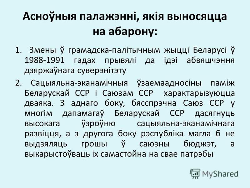 Асноўныя палажэнні, якія выносяцца на абарону: 1. Змены ў грамадска-палітычным жыцці Беларусі ў 1988-1991 гадах прывялі да ідэі абвяшчэння дзяржаўнага суверэнітэту 2. Сацыяльна-эканамічныя ўзаемаадносіны паміж Беларускай ССР і Саюзам ССР характарызую