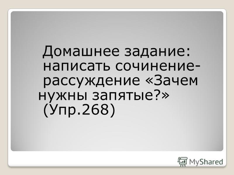 Домашнее задание: написать сочинение- рассуждение «Зачем нужны запятые?» (Упр.268)