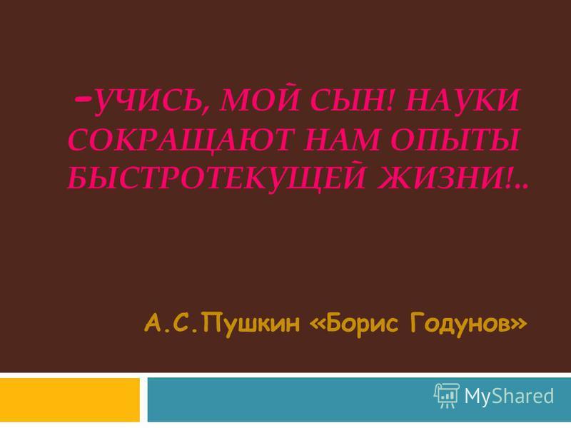 - УЧИСЬ, МОЙ СЫН! НАУКИ СОКРАЩАЮТ НАМ ОПЫТЫ БЫСТРОТЕКУЩЕЙ ЖИЗНИ!.. А.С.Пушкин «Борис Годунов»