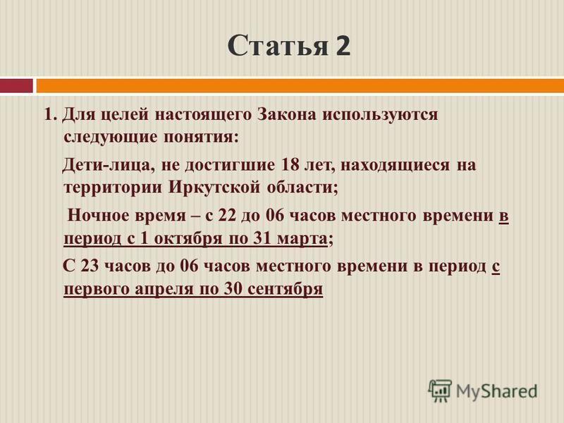 Статья 2 1. Для целей настоящего Закона используются следующие понятия: Дети-лица, не достигшие 18 лет, находящиеся на территории Иркутской области; Ночное время – с 22 до 06 часов местного времени в период с 1 октября по 31 марта; С 23 часов до 06 ч