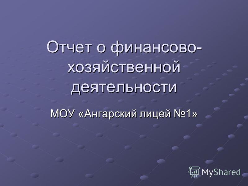 Отчет о финансово- хозяйственной деятельности МОУ «Ангарский лицей 1»