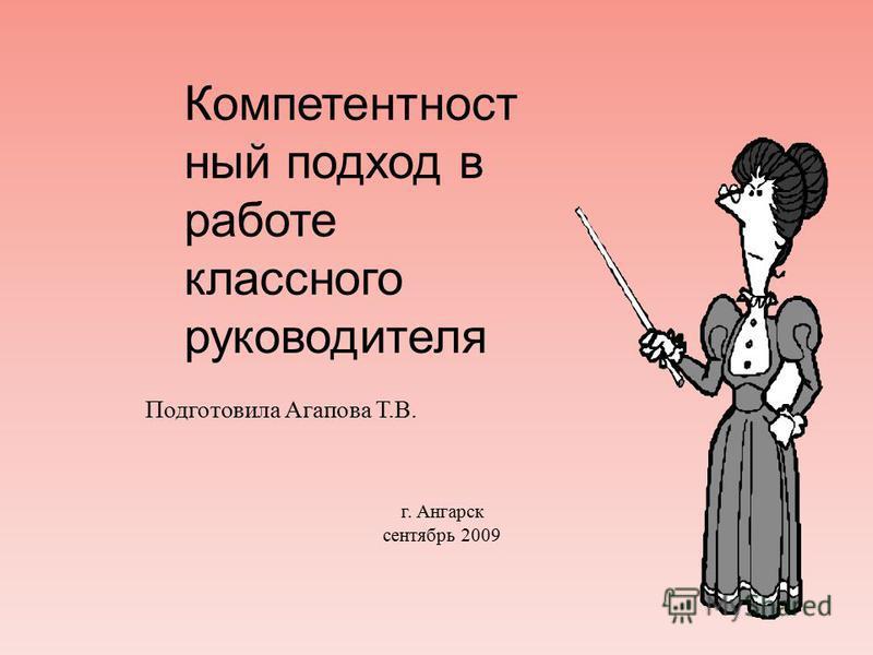 Подготовила Агапова Т. В. г. Ангарск сентябрь 2009 Компетентност ный подход в работе классного руководителя
