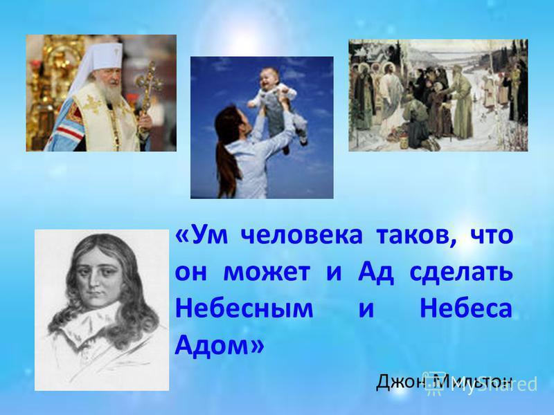 «Ум человека таков, что он может и Ад сделать Небесным и Небеса Адом» Джон Мильтон