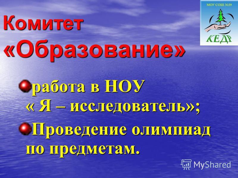 Комитет «Образование» работа в НОУ « Я – исследователь»; Проведение олимпиад по предметам.