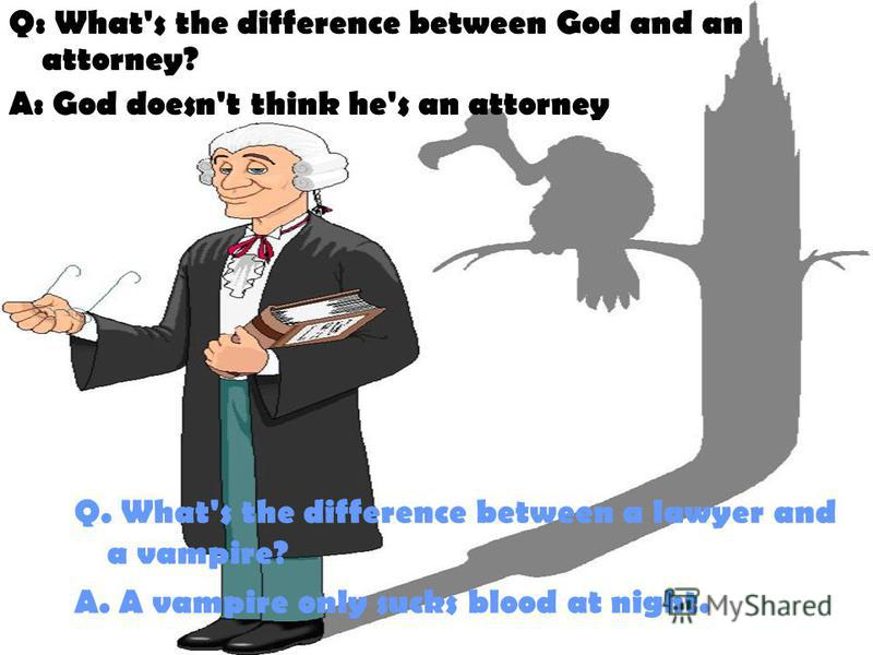 Q: What's the difference between God and an attorney? A: God doesn't think he's an attorney Q. What's the difference between a lawyer and a vampire? A. A vampire only sucks blood at night.
