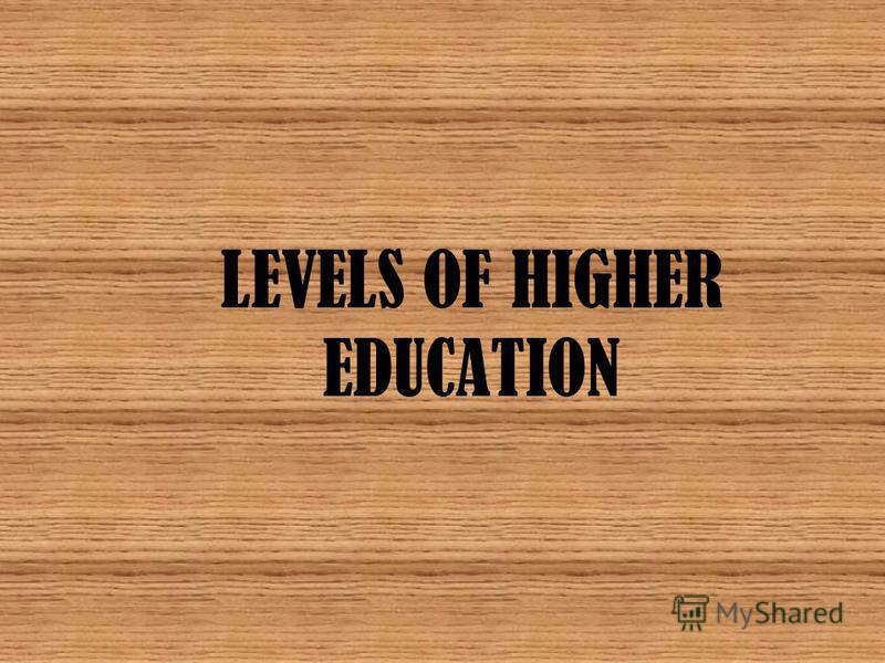 LEVELS OF HIGHER EDUCATION