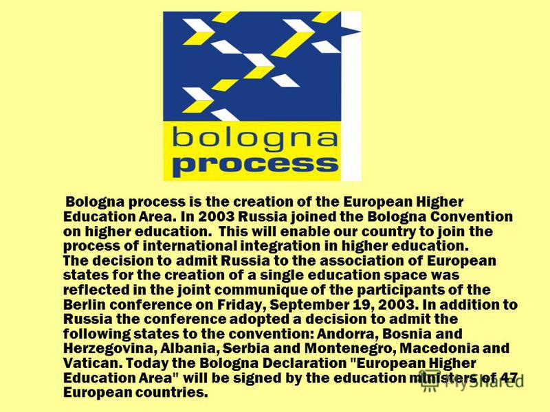 Bologna process is the creation of the European Higher Education Area. In 2003 Russia joined the Bologna Convention on higher education. This will enable our country to join the process of international integration in higher education. The decision t