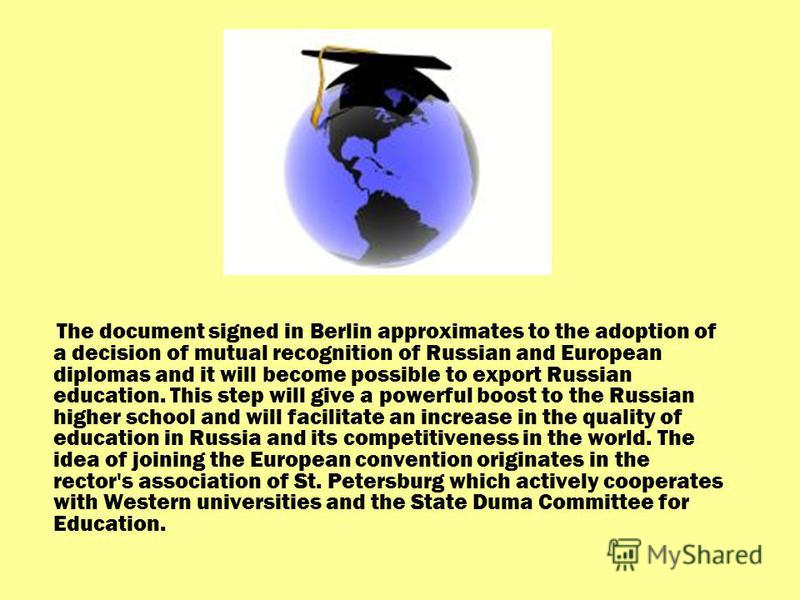 The document signed in Berlin approximates to the adoption of a decision of mutual recognition of Russian and European diplomas and it will become possible to export Russian education. This step will give a powerful boost to the Russian higher school