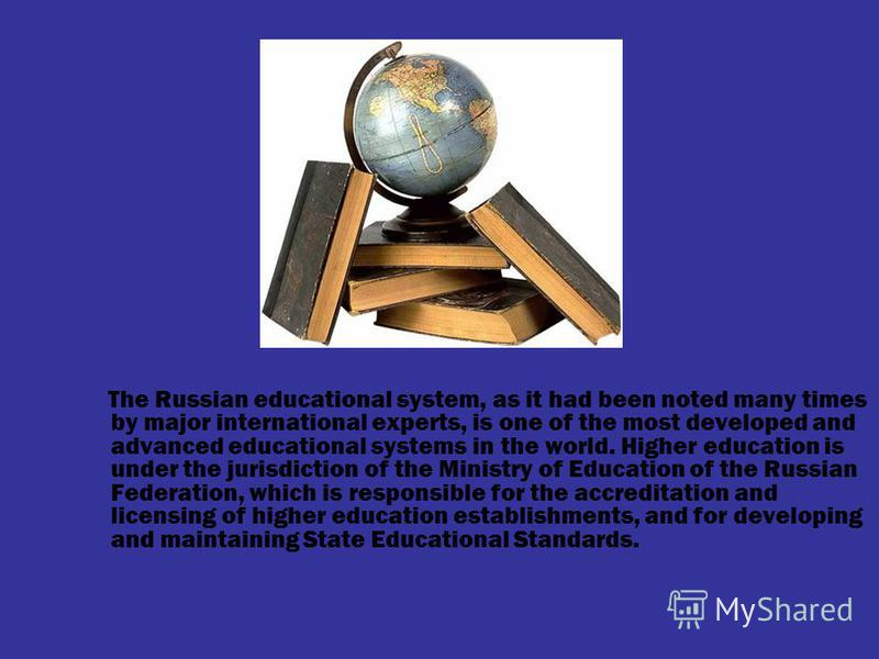 The Russian educational system, as it had been noted many times by major international experts, is one of the most developed and advanced educational systems in the world. Higher education is under the jurisdiction of the Ministry of Education of the