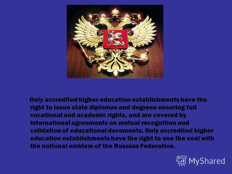 Only accredited higher education establishments have the right to issue state diplomas and degrees ensuring full vocational and academic rights, and are covered by international agreements on mutual recognition and validation of educational documents