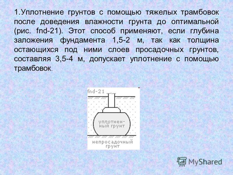 1. Уплотнение грунтов с помощью тяжелых трамбовок после доведения влажности грунта до оптимальной (рис. fnd-21). Этот способ применяют, если глубина заложения фундамента 1,5-2 м, так как толщина остающихся под ними слоев просадочных грунтов, составля
