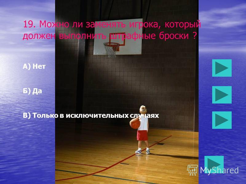 18. Имеет ли право игрок вести мяч снова если он вел мяч и остановился с ним ? А) Нет Б) Да В) Да, но после владения мячом другим игроком, или после броска в корзину.