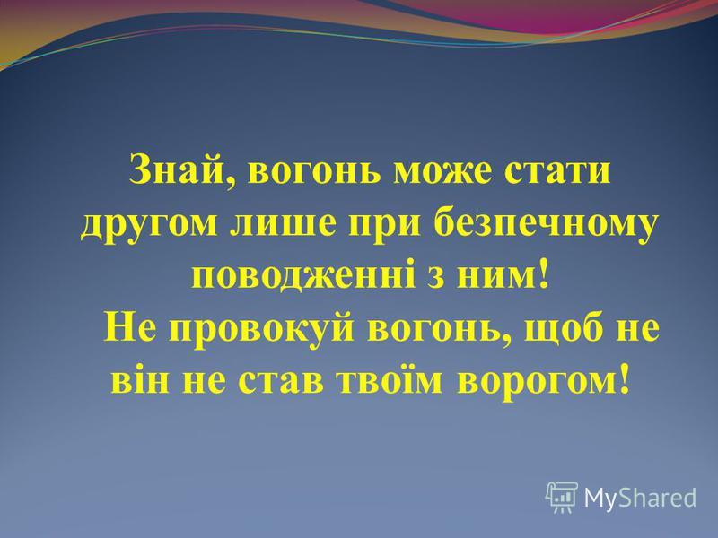 Знай, вогонь може стати другом лише при безпечному поводженні з ним! Не провокуй вогонь, щоб не він не став твоїм ворогом!