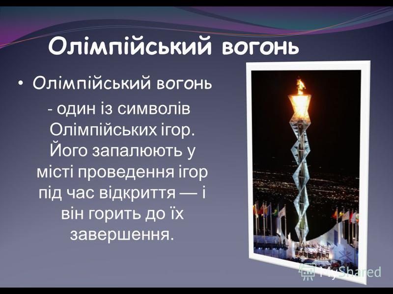 Олімпійський вогонь - один із символів Олімпійських ігор. Його запалюють у місті проведення ігор під час відкриття і він горить до їх завершення.