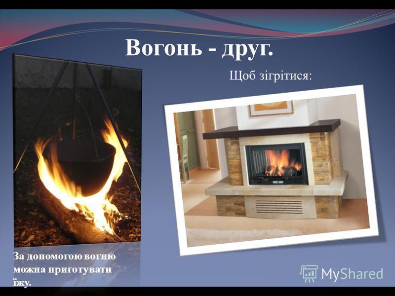 Вогонь - друг. За допомогою вогню можна приготувати їжу. Щоб зігрітися: