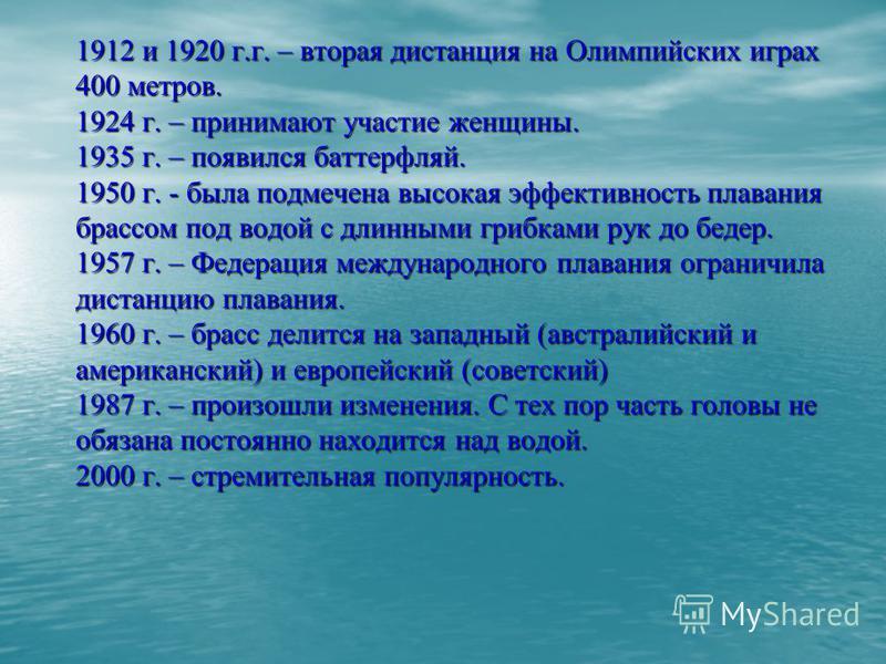 1912 и 1920 г.г. – вторая дистанция на Олимпийских играх 400 метров. 1924 г. – принимают участие женщины. 1935 г. – появился баттерфляй. 1950 г. - была подмечена высокая эффективность плавания брассом под водой с длинными грибками рук до бедер. 1957